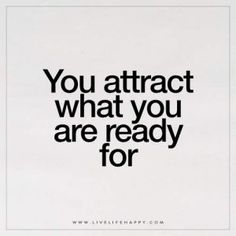 You attract what you are ready for.
