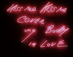 Tracey Emin / Kiss me kiss me, cover my body in love.