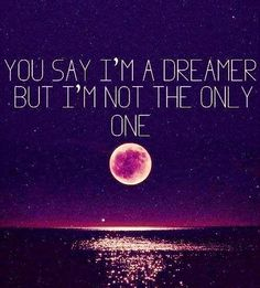 You aay im a dreamer, but im not the only one. Imagine lyrics by John Lennon Life Quotes Love, Great Quotes, Quotes To Live By, Inspirational Quotes, Meaningful Quotes, Awesome Quotes, Admire Quotes, Full Moon Quotes, Motivational Quotes