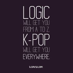 """""""Logic will you get from A to Z. K-Pop will get you everywhere."""" Agree/Disagree? #kcon2013 #kcon #kpop"""