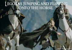 Once again, you can be cool, but you'll never be as cool as Legolas doing an epic flip thingy onto his horse as it gallops by.
