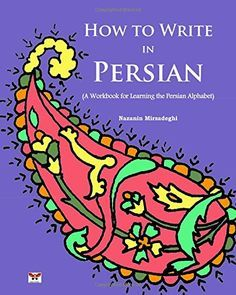 How to Write in Persian (A Workbook for Learning the Persian Alphabet): (Bi-lingual Farsi- English Edition) (English and Farsi Edition) by Nazanin Mirsadeghi