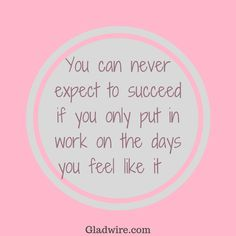 """You can never expect to succeed if you only put in work on the days you feel like it""  For more uplifting quotes, click on the image above!"