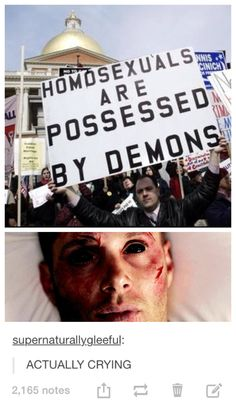 Homosexuals are possessed by demons. Demon Dean (not saying I think this is true just thought it was funny)