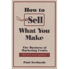 "How to Sell What You Make ""This revised and expanded edition of the classic text on marketing crafts is packed with priceless information about selling"