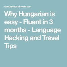 Why Hungarian is easy - Fluent in 3 months - Language Hacking and Travel Tips
