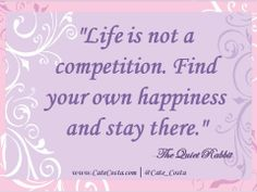 """""""Life is not a competition. Find your own happiness and stay there."""" - The Quiet Rabbit  www.CateCosta.com"""