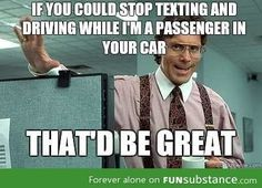 People who text and drive, drive me INSANE. If you're old enough to drive you should be old enough to know how stupid that is.