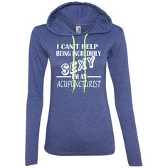 I Cant Help Being Incredibly Sexy Im An Acupuncturist Ladies Tee Shirt Hoodies