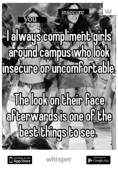 I always compliment girls around campus who look insecure or uncomfortable.   The look on their face afterwards is one of the best things to see.