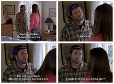 Luke: You talked to Liz Lorelai: I thought she was you. Luke: I'm a man. Lorelai: She was in your truck. Luke: When I'm in my truck, I am still a man. Lorelai: I couldn't see who was driving okay?