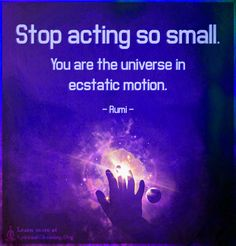 Stop acting so small. You are the universe in ecstatic motion