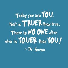 Today you are YOU, that is truer than true. There is NO ONE alive who is YOUER than YOU! - Dr. Seuss