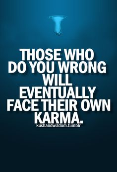 karma has nothing to do with it...Our GOD is a just GOD!!!...We all will stand in front of HIM! HE MIGHT BE DOING ME A FAVOR YOU KNOW....I SEE IT AS BEING ILL..BUT MAYBE THERE'S MORE TO IT TO HIM......HE'S WATCHING YOU BITCH =)