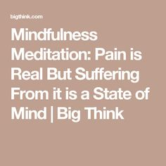 Mindfulness Meditation: Pain is Real But Suffering From it is a State of Mind | Big Think