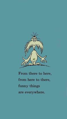 Dr. Seuss: The funny things quote is from Dr. Seuss's classic One Fish, Two Fish, Red Fish, Blue Fish.