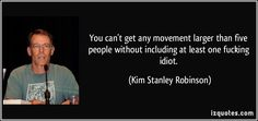 You can't get any movement larger than five people without including at least one fucking idiot. (Kim Stanley Robinson) #quotes #quote #quotations #KimStanleyRobinson