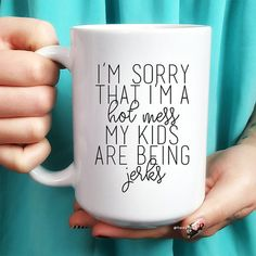 """Funny coffee mug for mom. """"I'm sorry that I'm a hot mess, my kids are being jerks."""""""