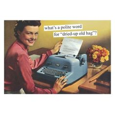"""Anne Taintor: What's a polite word for """"dried-up old hag""""? Anne Taintor, Retro Humor, Vintage Humor, Retro Funny, Blunt Cards, Sarcastic Humor, Sarcasm, Hygiene, E Cards"""