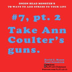 After you show up at Ann #Coulter  's house and tell her you're there for her #guns, How can you add even more #Stress ?