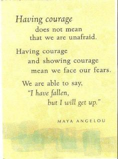 """Having courage does not mean that we are unafraid. Having courage and showing courage mean we face our fears. We are able to say, 'I have fallen, but I will get up.' "" Maya Angelou"