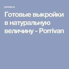 Готовые выкройки в натуральную величину - Porrivan