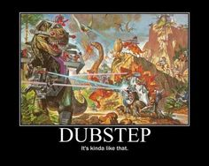 Dubstep...You know how this makes you feel: Unstoppable.