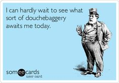I can hardly wait to see what sort of douchebaggery awaits me today.
