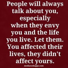 People will always talk about you, especially when they envy you and the life you live. Let them..you affected their lives, they didn't affect yours.