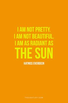 """I am not pretty, I am not beautiful. I am as radiant as the sun.""  —  Katniss Everdeen    #hungergames"