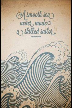 A smooth sea never made a skilled sailor! Wenn der Weg mal wieder schwer ist und man aufmunternde Worte braucht!