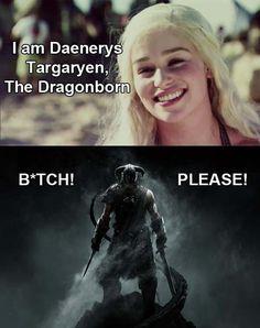 - I am Daenerys Targaryen, The Dragonborn    - Bitch, please!