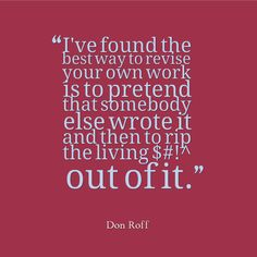 """When you edit your writing, do you pretend it was someone else's? """"I've found the best way to revise your own work is to pretend that somebody else wrote it and then to rip the living $#!^ out of it."""" - Don Roff"""