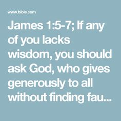 James 1:5-7; If any of you lacks wisdom, you should ask God, who gives generously to all without finding fault, and it will be given to you. But when you ask, you must believe and not doubt, because the one who doubts is like a wave of the sea, blown and tossed by the wind. That person should not expect to receive anything from the Lord.