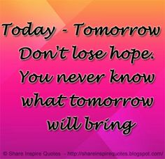 Today - Tomorrow - Don't lose hope. You never know what tomorrow will bring  #Life #lifelessons #lifeadvice #lifequotes quotesonlife #lifequotesandsayings #today #tomorrow #lose #hope #shareinspirequotes #share #inspire #quotes #whatsapp