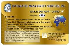 GOLD CARD worth 3USD or 100.00 pesos annual premium WHAT ARE THE BENEFITS ?  1. Accidental Death and Dismemberment - 15,000.00 2. Four Consultations in any of the IWC-owned clinics 3. 20% discount in laboratory and diagnostic procedures  visit this website to apply online NOW!!! http://www.filipinohealthcare.com/?r=1111