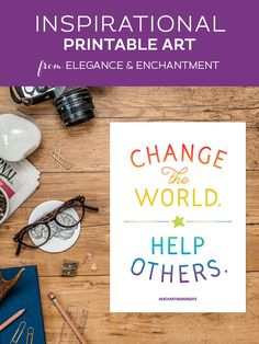 Your weekly free printable inspirational quote from Elegance and Enchantment! // Change the world. Help others. // Simply print, trim and frame this quote for an easy, last minute gift or use it to update the artwork in your home, church, classroom or office. #enchantingmondays