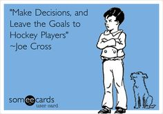 'Make Decisions, and Leave the Goals to Hockey Players' ~Joe Cross.