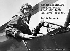 Amelia Earhart. Never interrupt someone doing what you said could not be done.