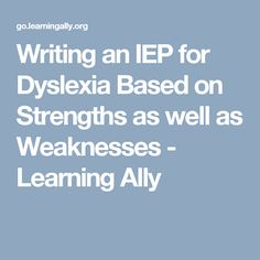 Writing an IEP for Dyslexia Based on Strengths as well as Weaknesses - Learning Ally