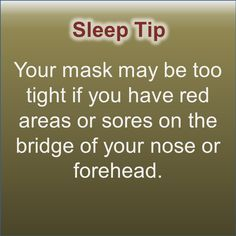Your mask may be too tight if you have red areas or sores on the bridge of your nose or forehead.