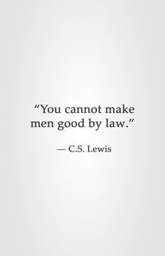 """You cannot make men good by law."" -C.S. Lewis"