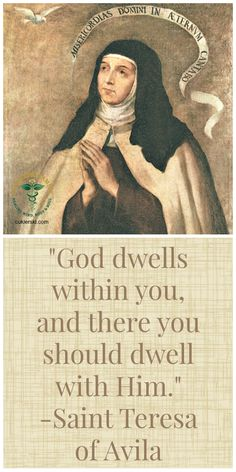 God dwells whithin you, and there you should dwell with Him. - Saint Teresa of Avila Catholic Religion, Catholic Quotes, Catholic Prayers, Catholic Saints, Religious Quotes, Roman Catholic, Spiritual Guidance, Spiritual Wisdom, St Theresa Of Avila