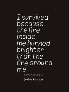 I survived because the fire inside me burned brighter that the fire around me - Love of Life Quotes Great Quotes, Quotes To Live By, Me Quotes, Motivational Quotes, Inspirational Quotes, Positive Quotes, Quotable Quotes, On Fire Quotes, Happy Quotes