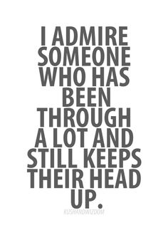 I admire someone who has been through a lot and still keeps their head up.  #InspirationalQuote #Quote #QuoteOfTheDay