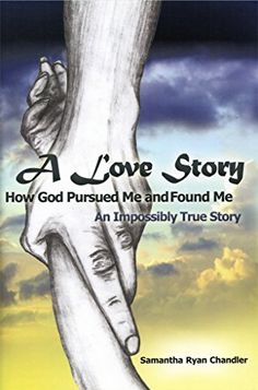 The tale of Samantha Ryan Chandler's life is evocatively portrayed in her book: A Love Story, How God Pursued Me and Found Me. It tells of a life that is as disturbing and unsettling as it is uplifting...