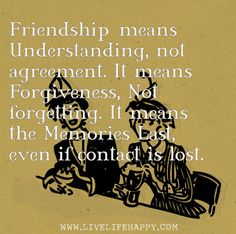Friendship means understanding, not agreement. It means forgiveness, not forgetting. It means the memories last, even if contact is lost. by deeplifequotes, via Flickr