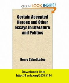 Certain Accepted Heroes and Other Essays in Literature and Politics (9781459062658) Henry Cabot Lodge , ISBN-10: 1459062655  , ISBN-13: 978-1459062658 ,  , tutorials , pdf , ebook , torrent , downloads , rapidshare , filesonic , hotfile , megaupload , fileserve