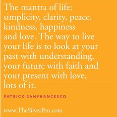 THE MANTRA OF LIFE:  SIMPLICITY, CLARITY, PEARCE, KINDNESS, HAPPINESS AND LOVE. THEY WAY TO LIVE YOUR LIFE IS TO LOOK AT YOUR PAST WITH UNDERSTANDING, YOUR FURUTRE WIT FAITH AND YOUR PRESENT WITH LOVE, LOT OF IT.  ~ PATRICK SANFRANCESCO