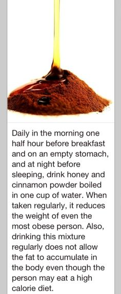 Drink honey and cinnamon powder boiled in a cup of water every morning before breakfast. Helps you lose weight and gain less fat.   If anyone tries this, and it works, please post for the rest of us?  Thanks!